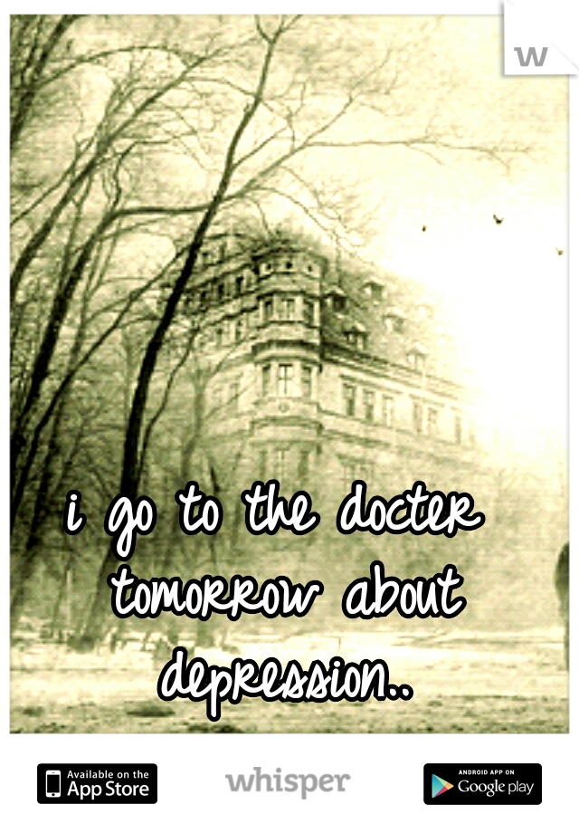 i go to the docter tomorrow about depression..