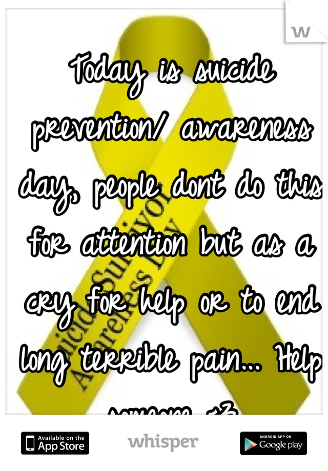 Today is suicide prevention/ awareness day, people dont do this for attention but as a cry for help or to end long terrible pain... Help someone <3
