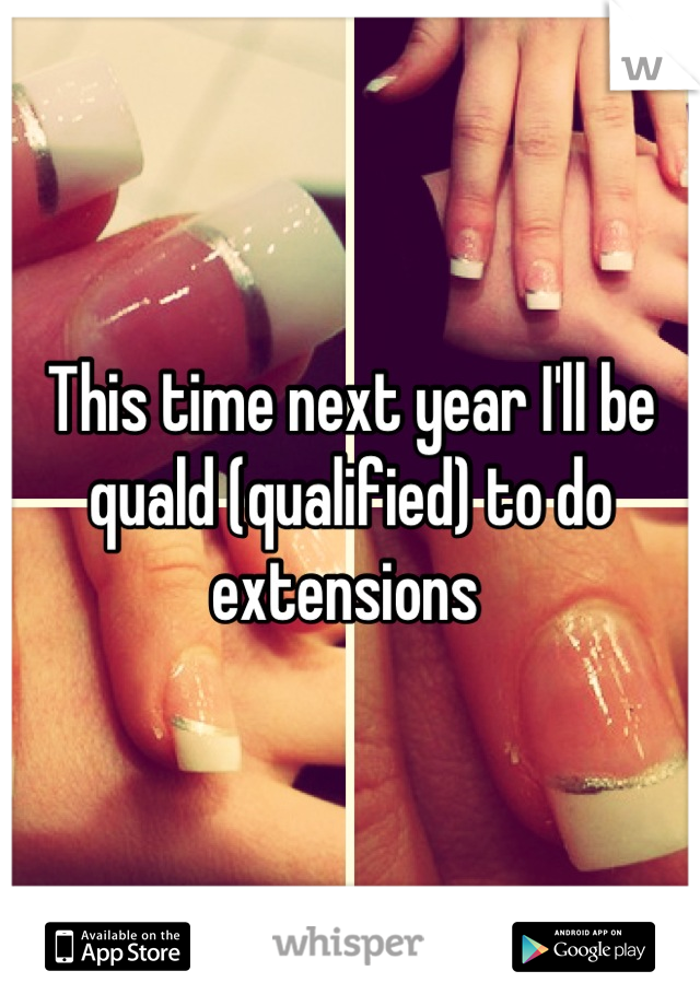 This time next year I'll be quald (qualified) to do extensions