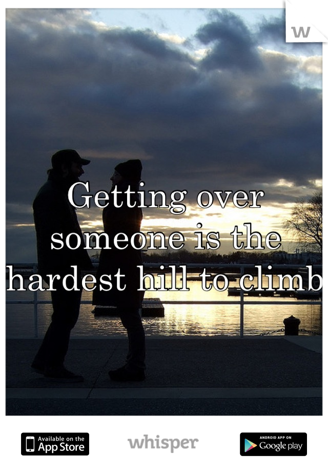 Getting over someone is the hardest hill to climb