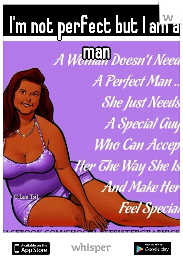I'm not perfect but I am a man