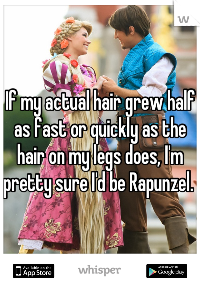 If my actual hair grew half as fast or quickly as the hair on my legs does, I'm pretty sure I'd be Rapunzel.