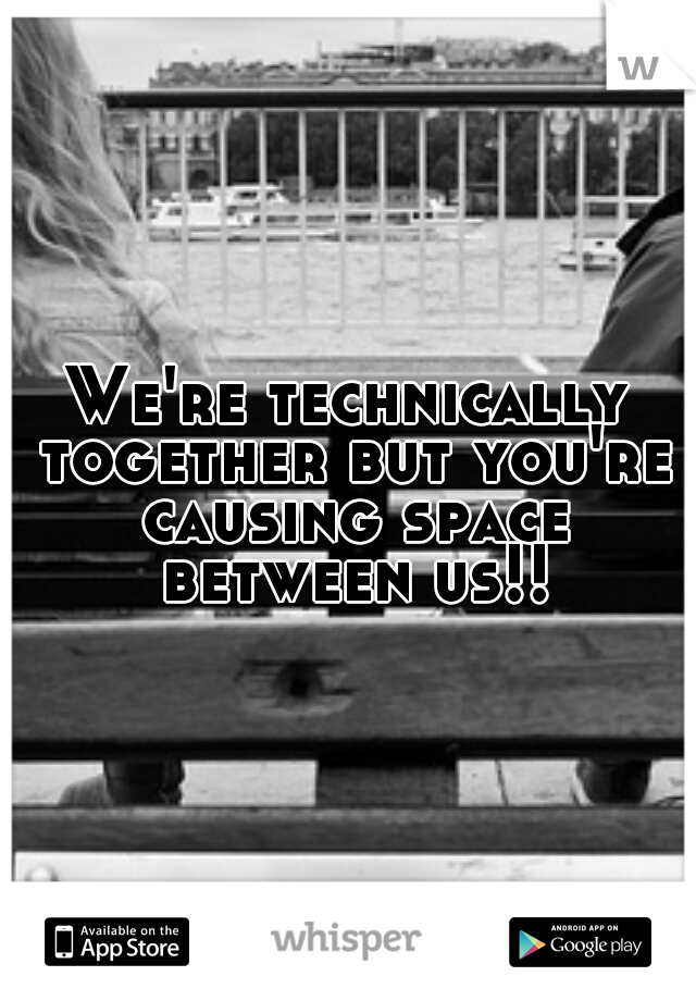 We're technically together but you're causing space between us!!