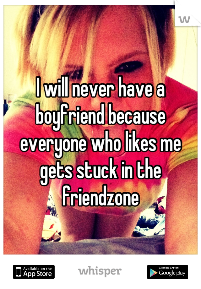 I will never have a boyfriend because everyone who likes me gets stuck in the friendzone