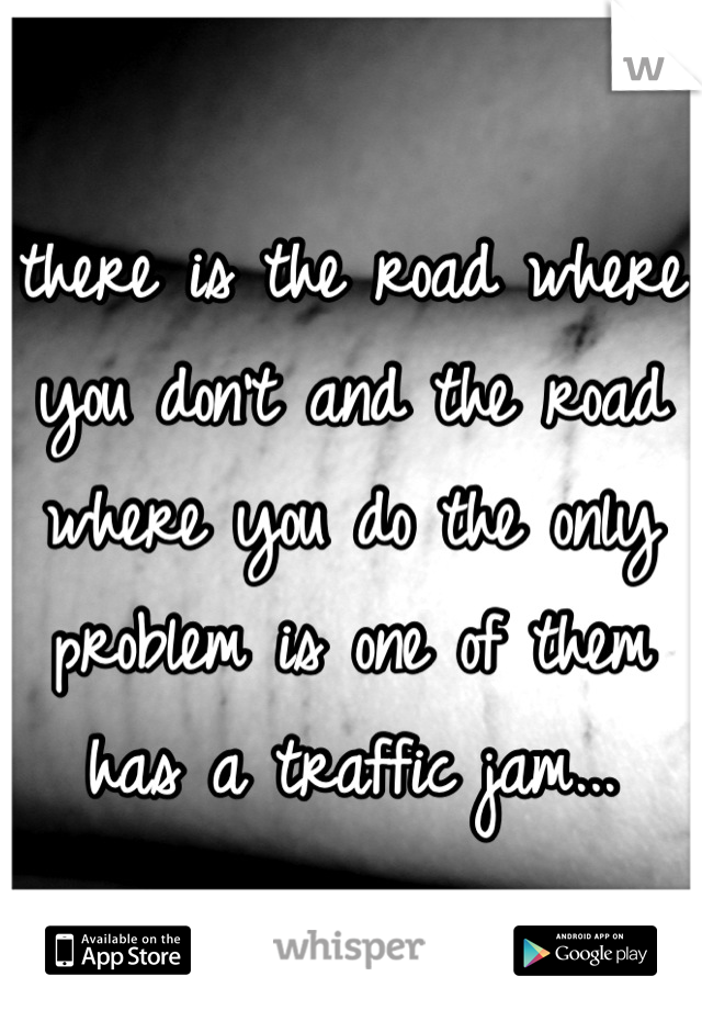 there is the road where you don't and the road where you do the only problem is one of them has a traffic jam...
