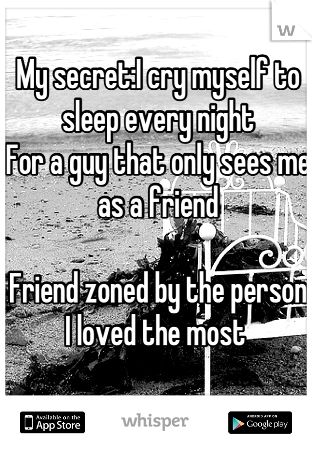 My secret:I cry myself to sleep every night For a guy that only sees me as a friend   Friend zoned by the person I loved the most