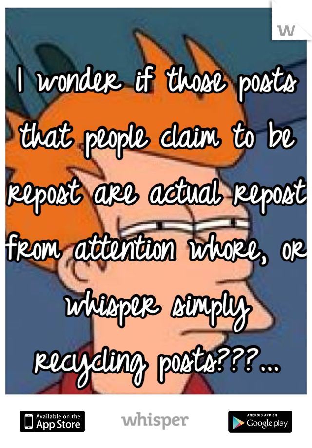 I wonder if those posts that people claim to be repost are actual repost from attention whore, or whisper simply recycling posts???...
