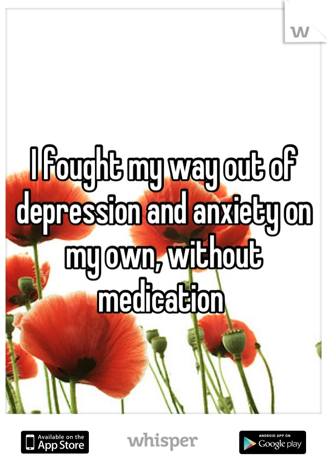 I fought my way out of depression and anxiety on my own, without medication