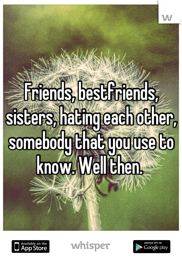Friends, bestfriends, sisters, hating each other, somebody that you use to know. Well then.
