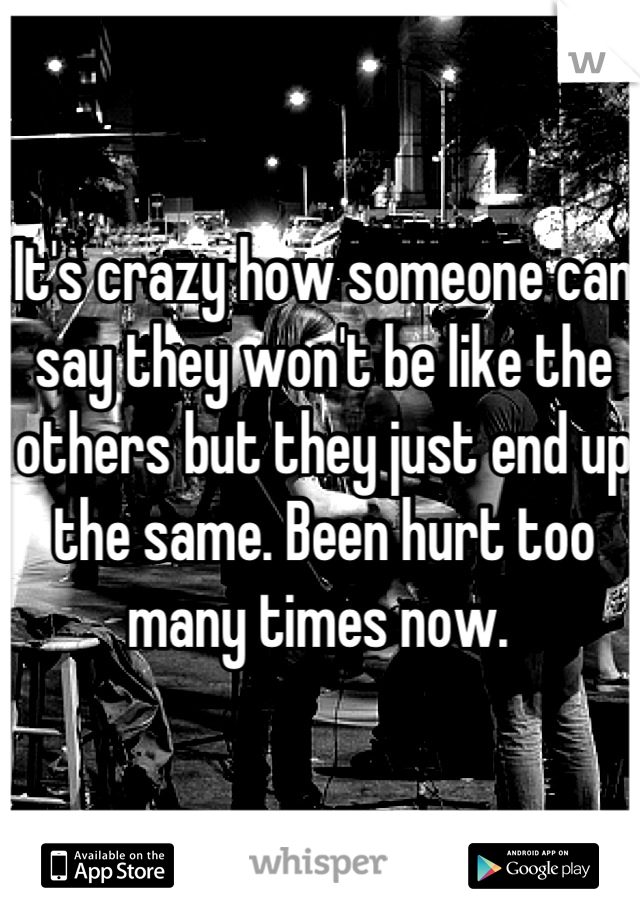 It's crazy how someone can say they won't be like the others but they just end up the same. Been hurt too many times now.