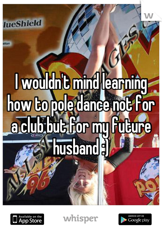 I wouldn't mind learning how to pole dance not for a club but for my future husband :)