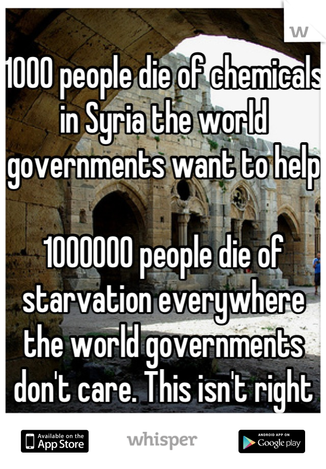 1000 people die of chemicals in Syria the world governments want to help  1000000 people die of starvation everywhere the world governments don't care. This isn't right