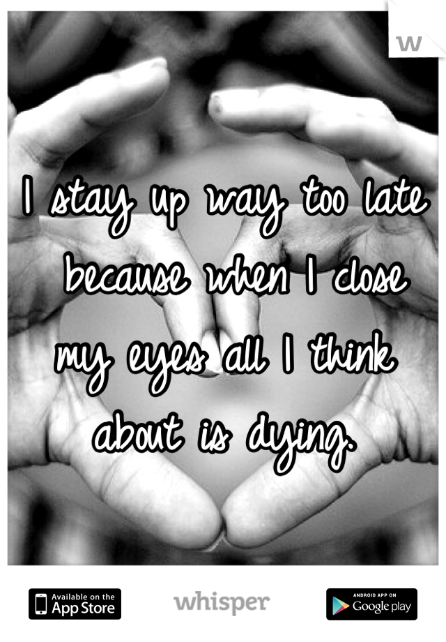 I stay up way too late  because when I close  my eyes all I think  about is dying.