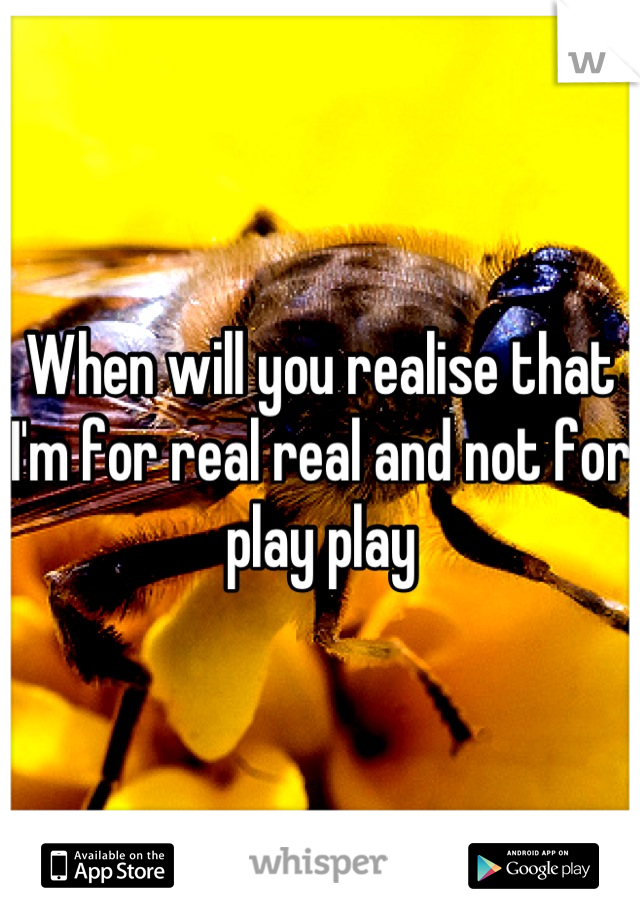 When will you realise that I'm for real real and not for play play