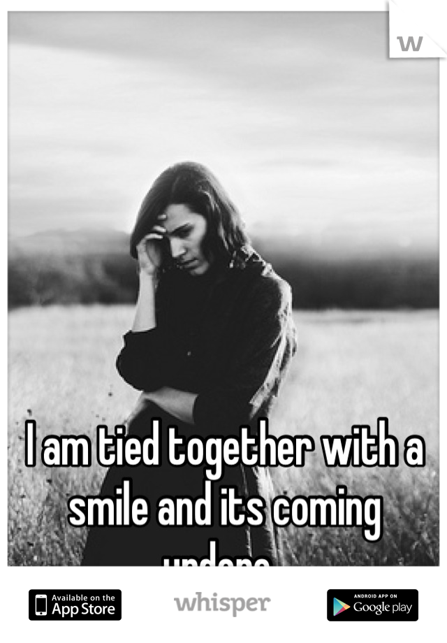 I am tied together with a smile and its coming undone.