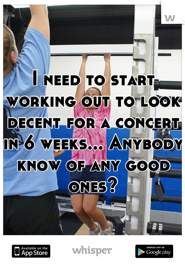 I need to start working out to look decent for a concert in 6 weeks... Anybody know of any good ones?