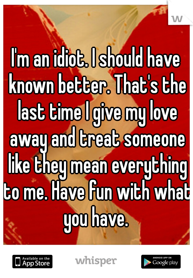 I'm an idiot. I should have known better. That's the last time I give my love away and treat someone like they mean everything to me. Have fun with what you have.