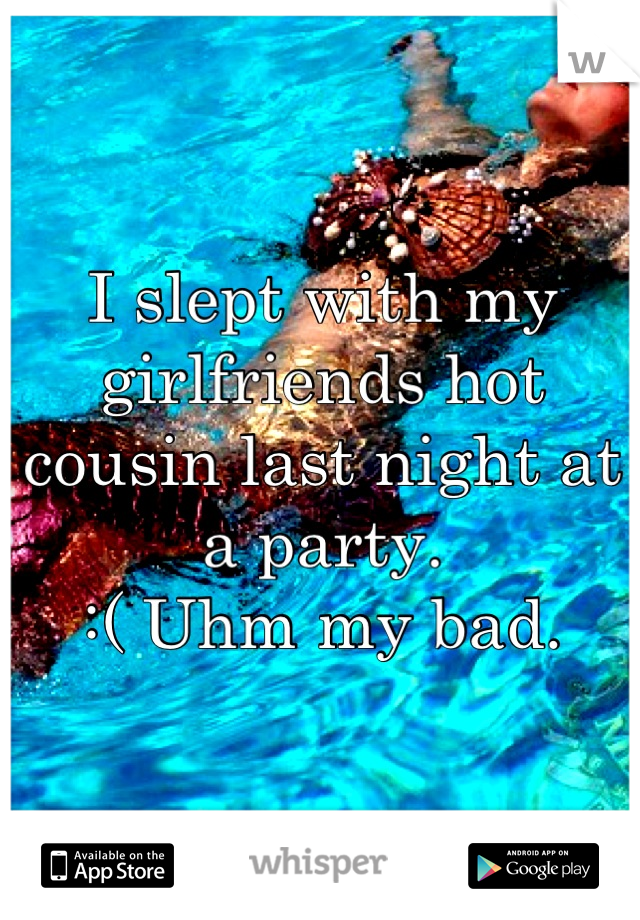 I slept with my girlfriends hot cousin last night at a party.  :( Uhm my bad.
