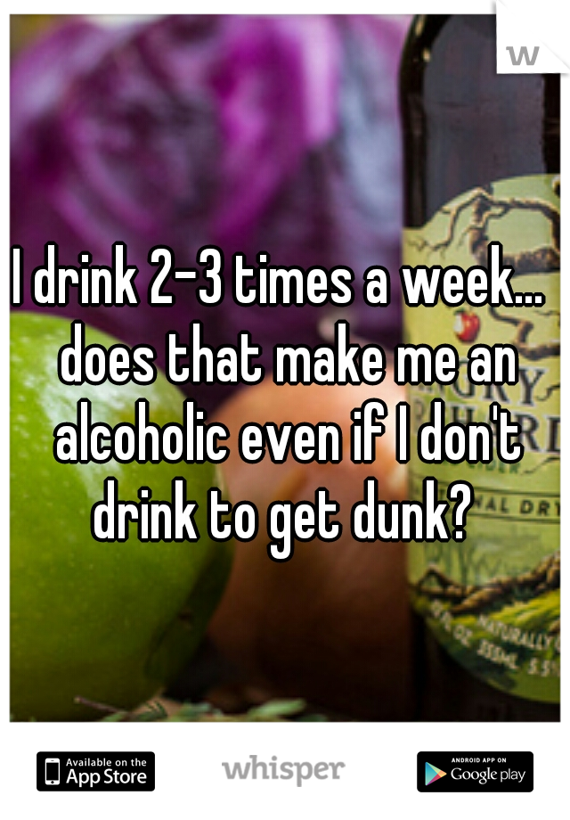 I drink 2-3 times a week...  does that make me an alcoholic even if I don't drink to get dunk?
