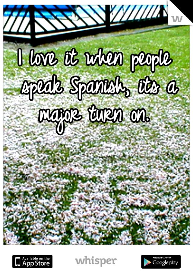 I love it when people speak Spanish, its a major turn on.