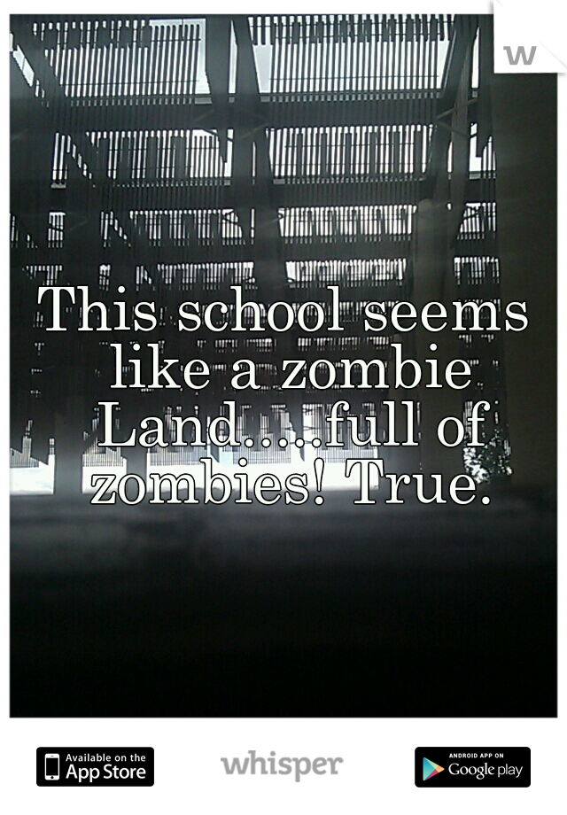 This school seems like a zombie Land.....full of zombies! True.