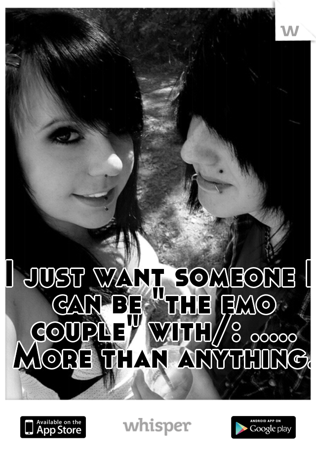 "I just want someone I can be ""the emo couple"" with/: ..... More than anything."