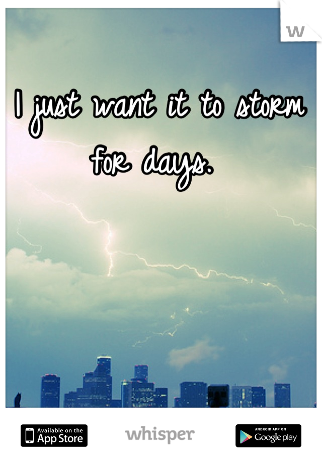 I just want it to storm for days.
