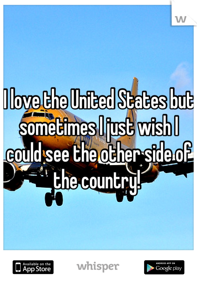 I love the United States but sometimes I just wish I could see the other side of the country!