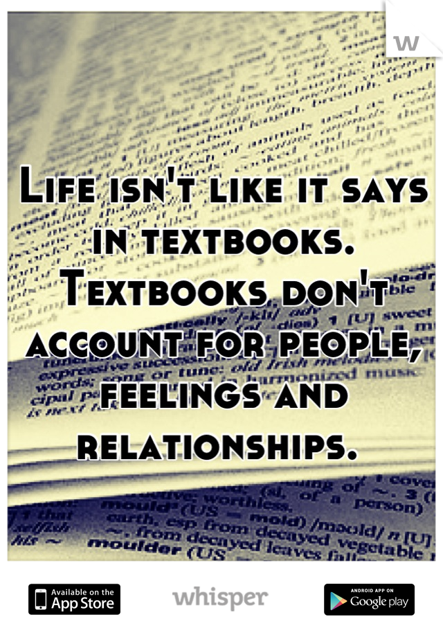 Life isn't like it says in textbooks. Textbooks don't account for people, feelings and relationships.