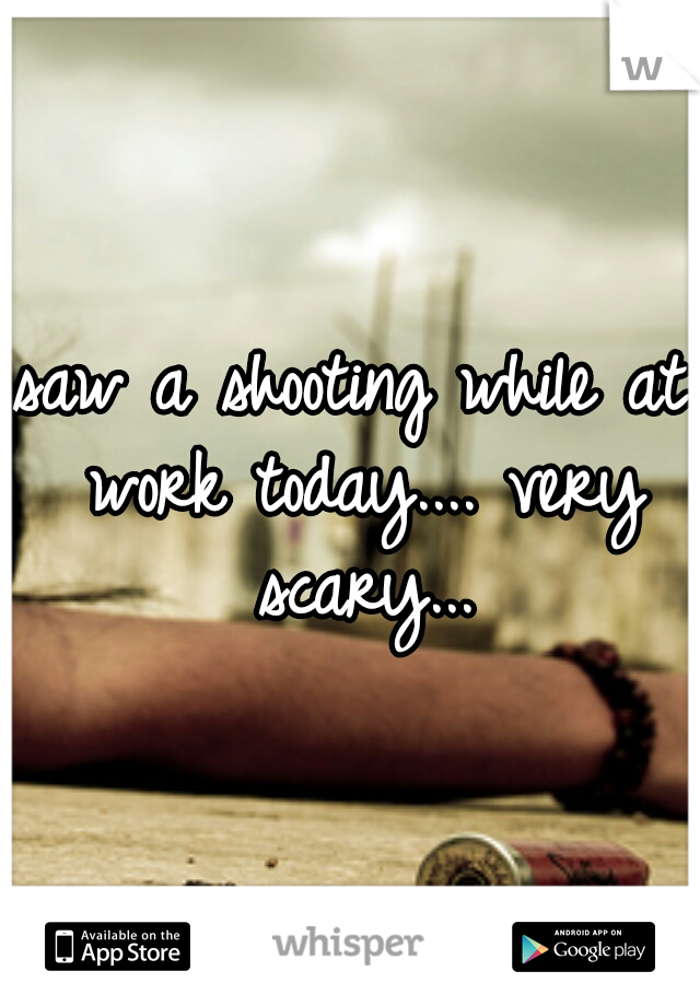 saw a shooting while at work today.... very scary...