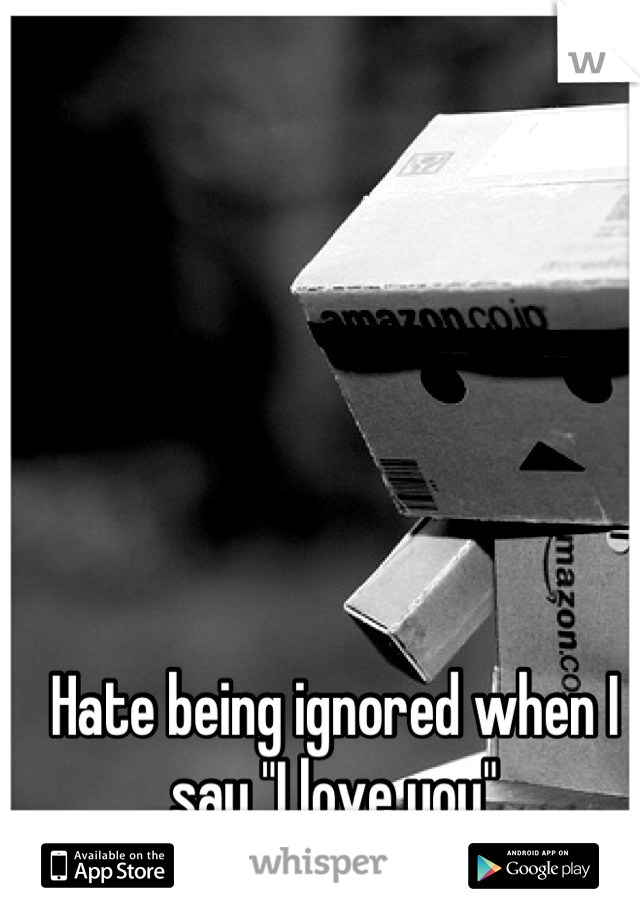 """Hate being ignored when I say """"I love you"""""""