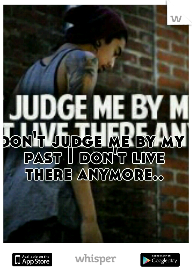 don't judge me by my past I don't live there anymore..