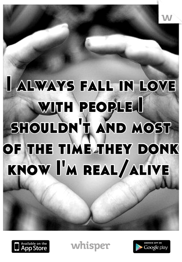 I always fall in love with people I shouldn't and most of the time they donk know I'm real/alive