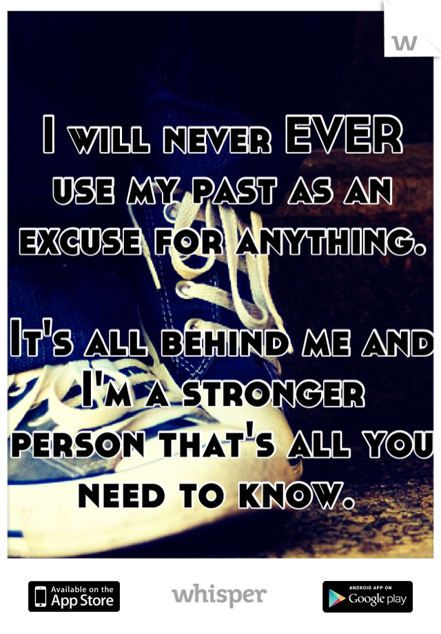 I will never EVER use my past as an excuse for anything.   It's all behind me and I'm a stronger person that's all you need to know.