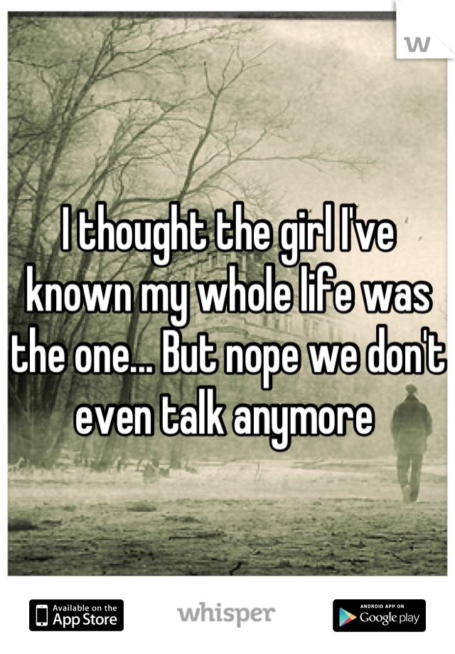 I thought the girl I've known my whole life was the one... But nope we don't even talk anymore