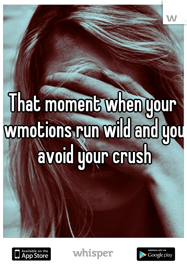 That moment when your wmotions run wild and you avoid your crush