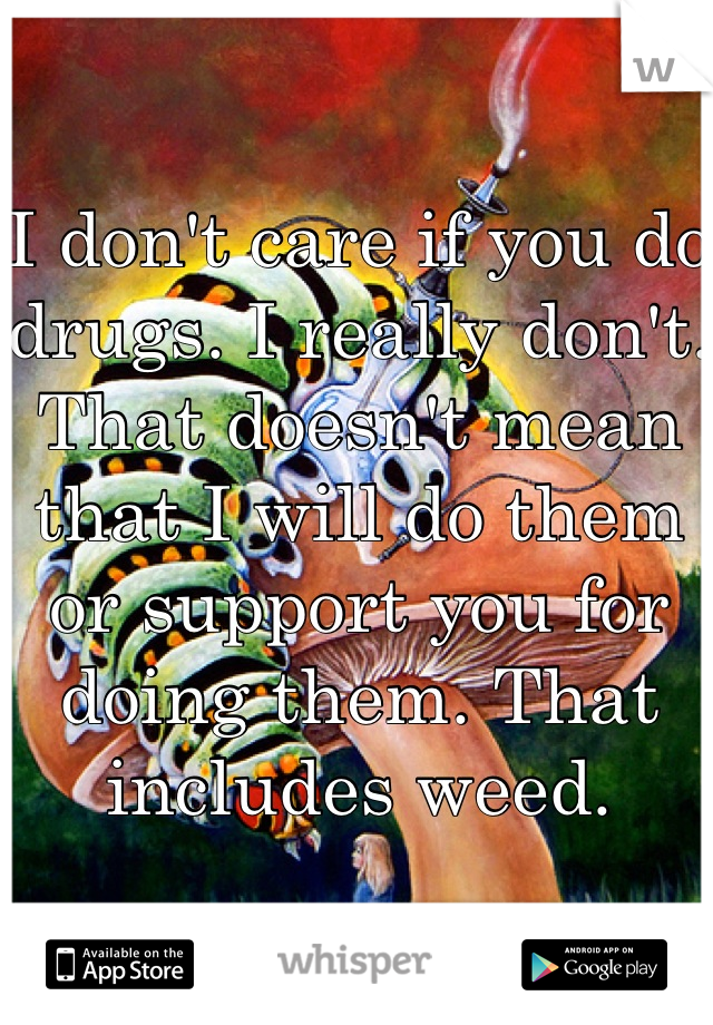 I don't care if you do drugs. I really don't. That doesn't mean that I will do them or support you for doing them. That includes weed.