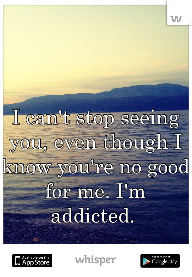 I can't stop seeing you, even though I know you're no good for me. I'm addicted.
