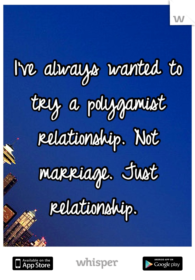 I've always wanted to try a polygamist relationship. Not marriage. Just relationship.