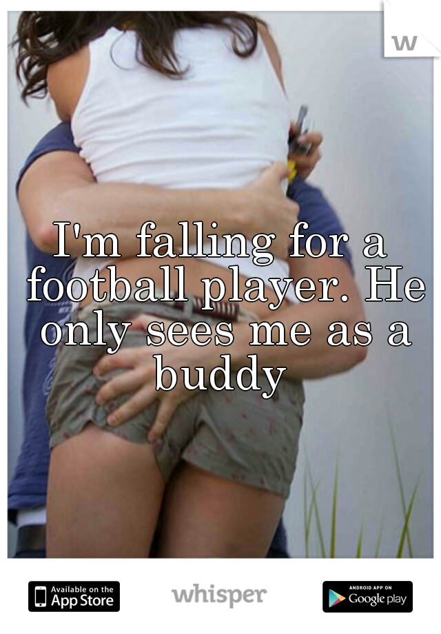 I'm falling for a football player. He only sees me as a buddy