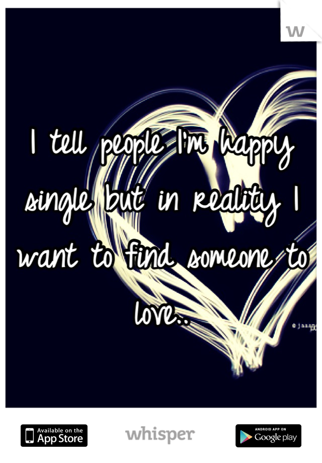 I tell people I'm happy single but in reality I want to find someone to love..