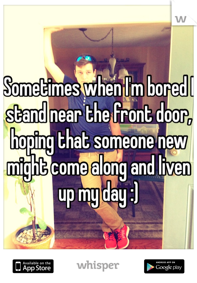 Sometimes when I'm bored I stand near the front door, hoping that someone new might come along and liven up my day :)