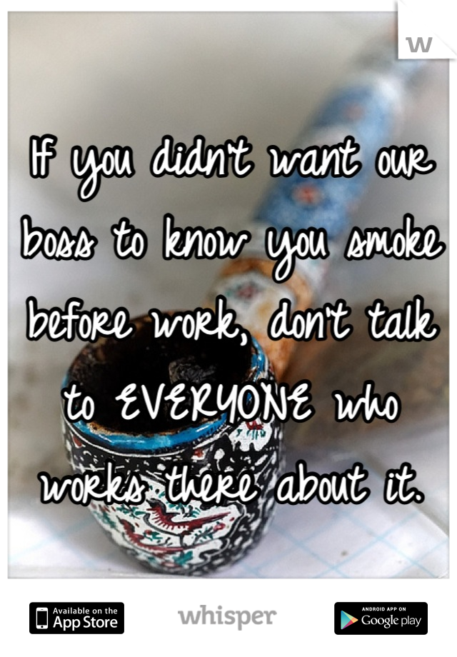 If you didn't want our boss to know you smoke before work, don't talk to EVERYONE who works there about it.