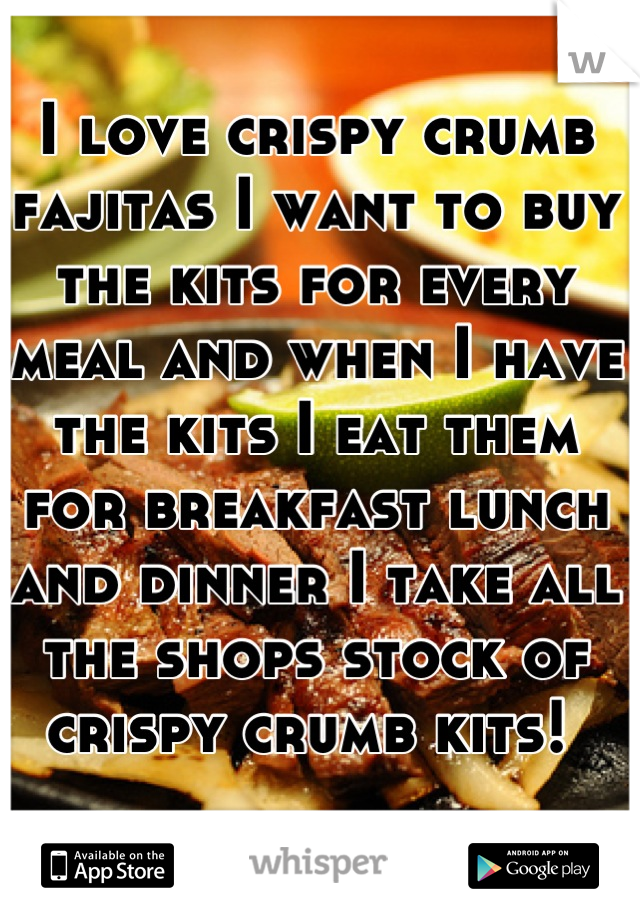 I love crispy crumb fajitas I want to buy the kits for every meal and when I have the kits I eat them for breakfast lunch and dinner I take all the shops stock of crispy crumb kits!