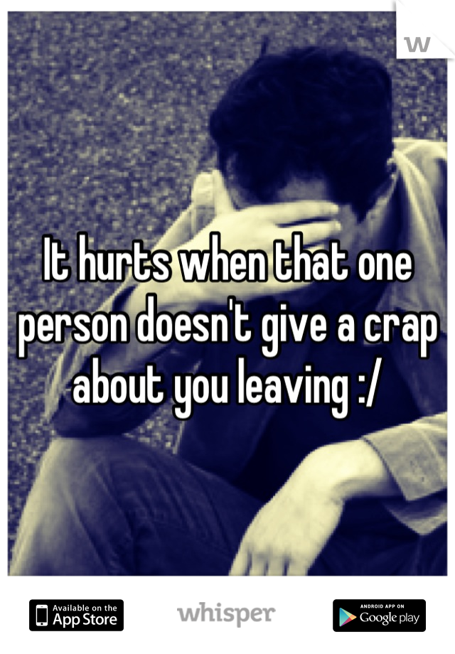 It hurts when that one person doesn't give a crap about you leaving :/
