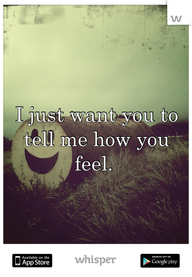 I just want you to tell me how you feel.