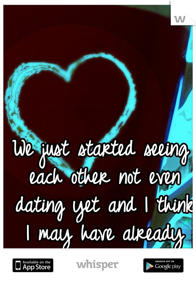 We just started seeing each other not even dating yet and I think I may have already fallen for you...