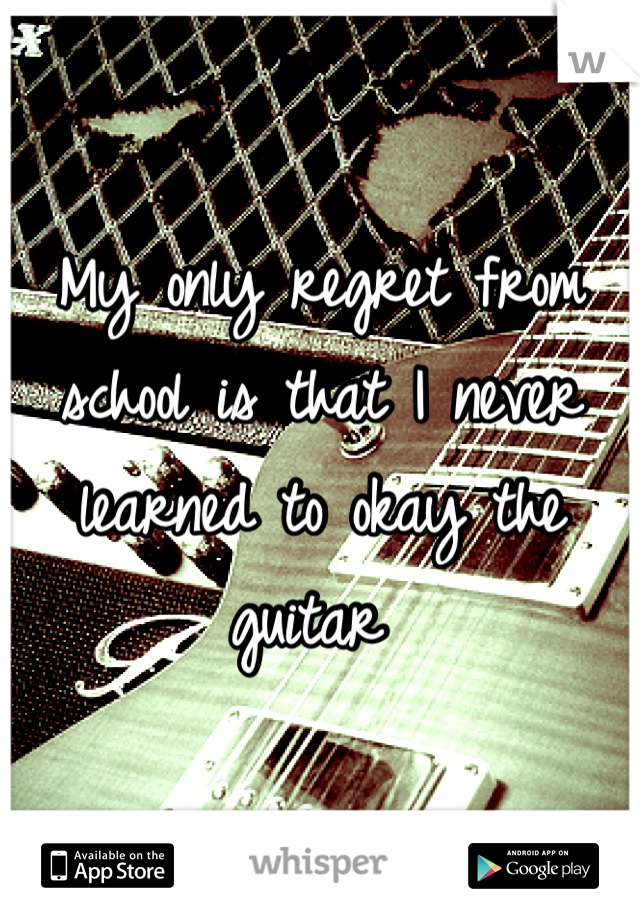 My only regret from school is that I never learned to okay the guitar