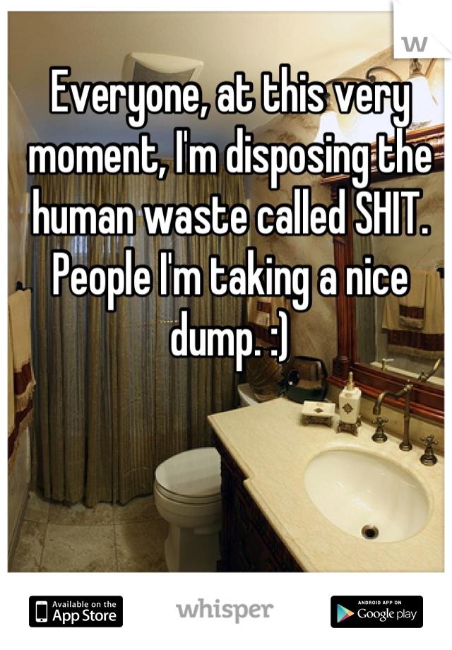Everyone, at this very moment, I'm disposing the human waste called SHIT. People I'm taking a nice dump. :)