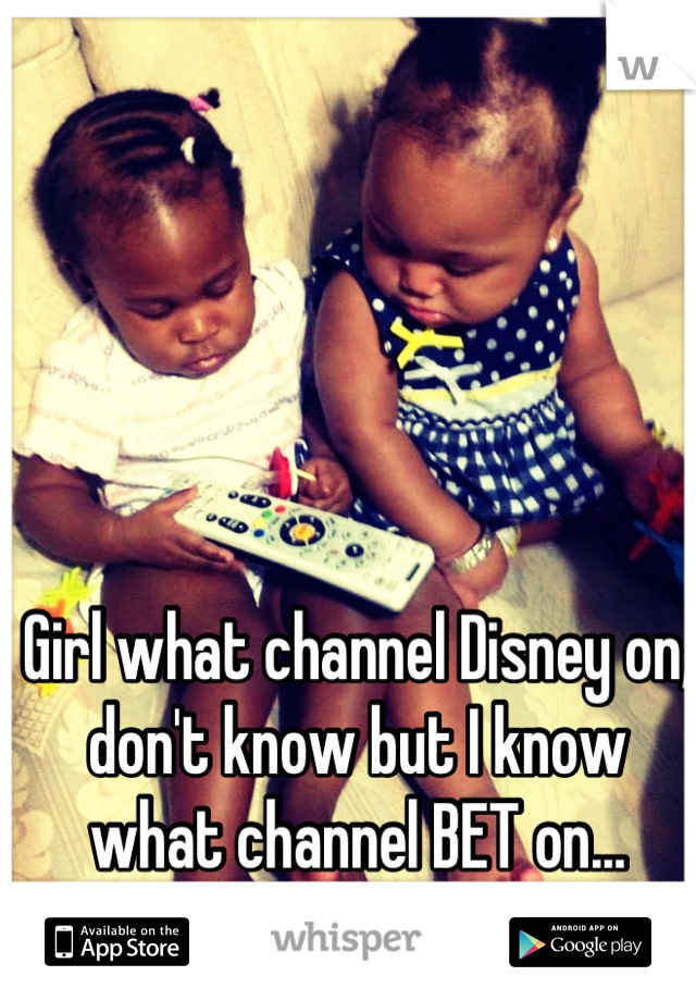 Girl what channel Disney on, don't know but I know what channel BET on...